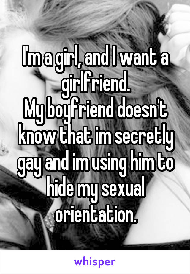 I'm a girl, and I want a girlfriend. My boyfriend doesn't know that im secretly gay and im using him to hide my sexual orientation.