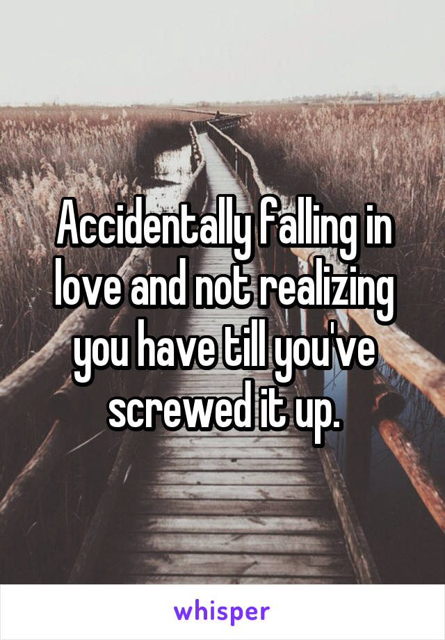 Accidentally falling in love and not realizing you have till you've screwed it up.