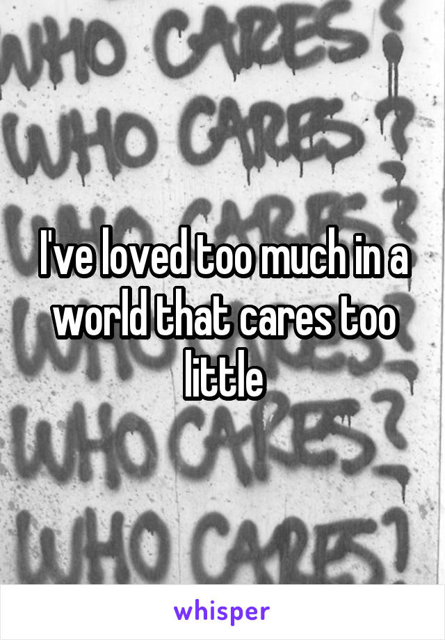 I've loved too much in a world that cares too little