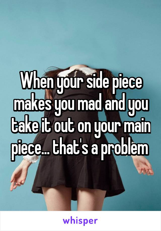 When your side piece makes you mad and you take it out on your main piece... that's a problem