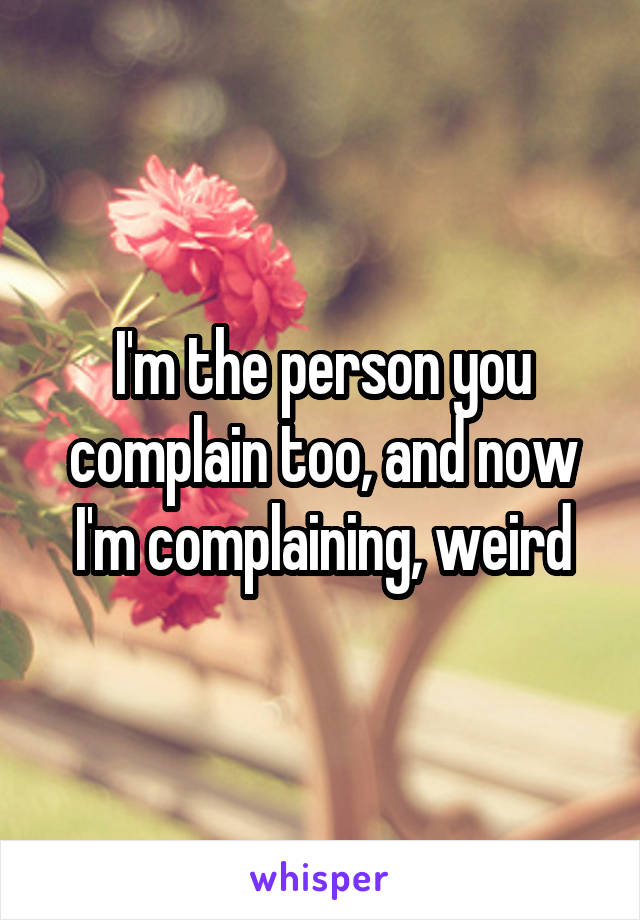 I'm the person you complain too, and now I'm complaining, weird