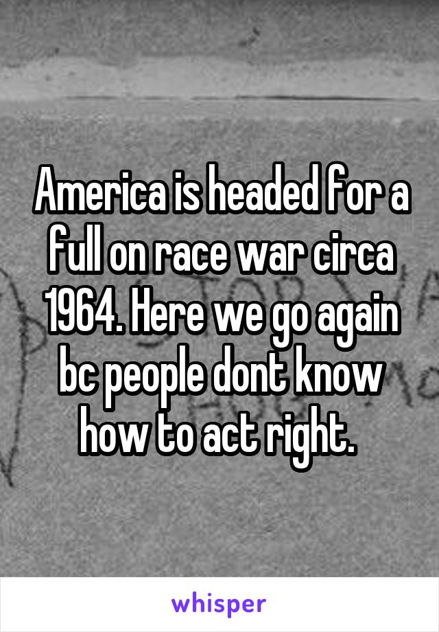 America is headed for a full on race war circa 1964. Here we go again bc people dont know how to act right.