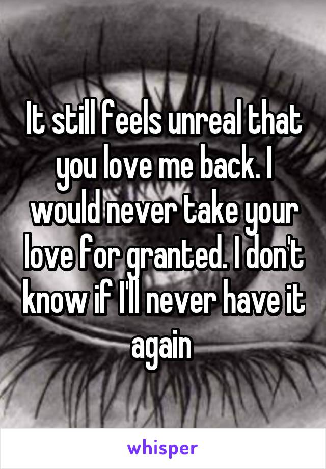 It still feels unreal that you love me back. I would never take your love for granted. I don't know if I'll never have it again