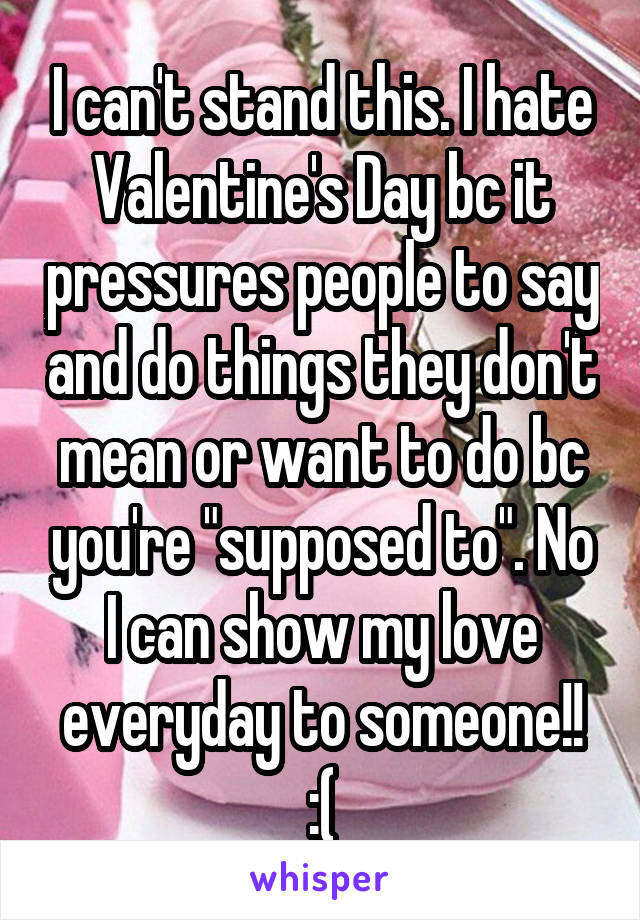 "I can't stand this. I hate Valentine's Day bc it pressures people to say and do things they don't mean or want to do bc you're ""supposed to"". No I can show my love everyday to someone!! :("