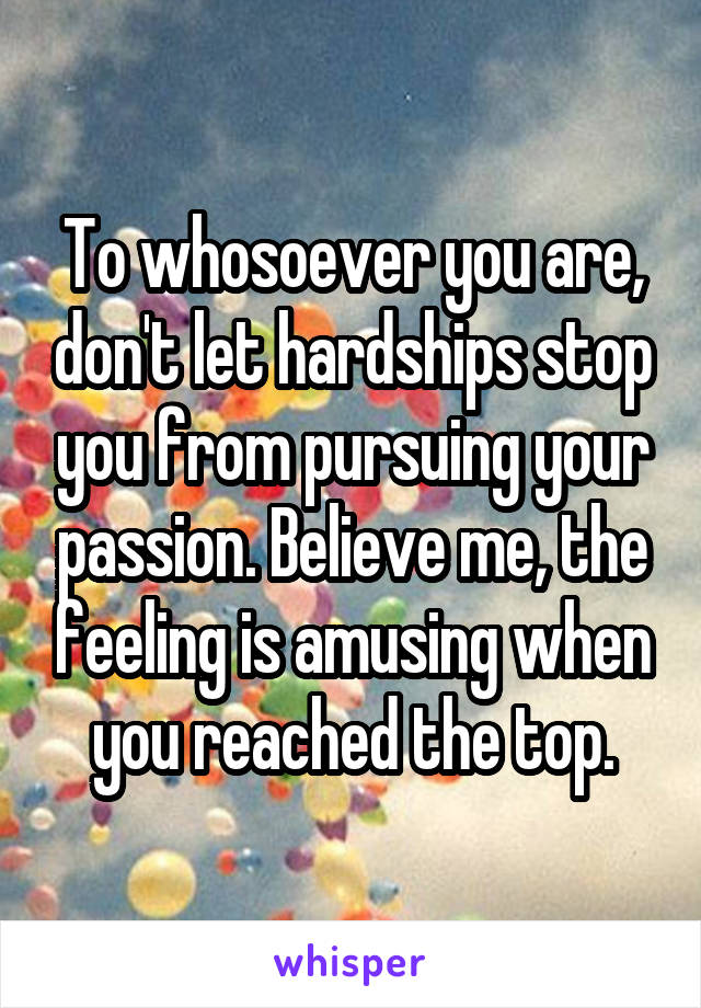 To whosoever you are, don't let hardships stop you from pursuing your passion. Believe me, the feeling is amusing when you reached the top.