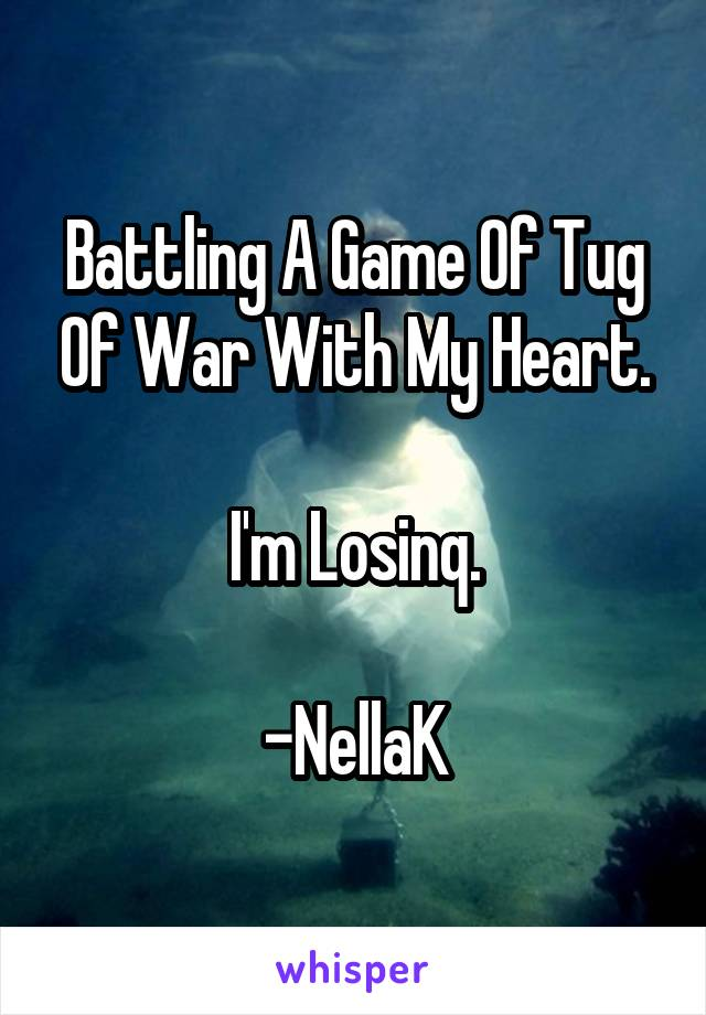 Battling A Game Of Tug Of War With My Heart.  I'm Losinq.  -NellaK