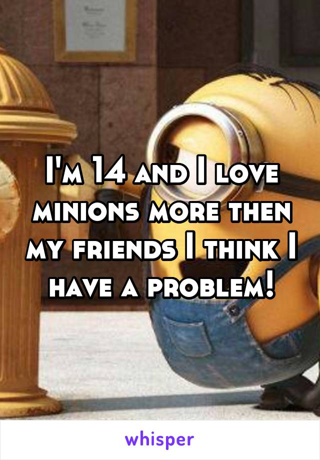 I'm 14 and I love minions more then my friends I think I have a problem!