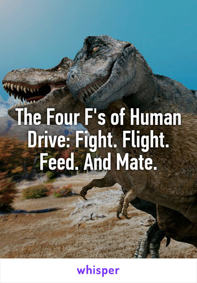 The Four F's of Human Drive: Fight. Flight. Feed. And Mate.