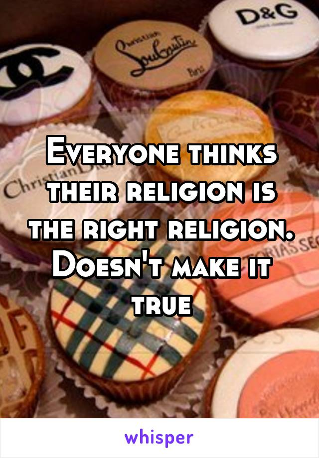 Everyone thinks their religion is the right religion. Doesn't make it true