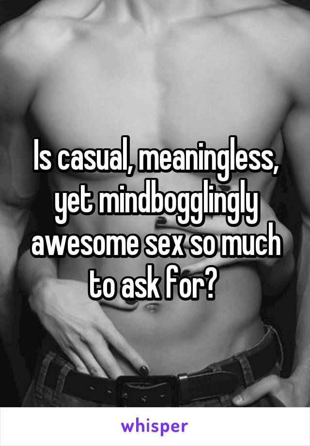 Is casual, meaningless, yet mindbogglingly awesome sex so much to ask for?