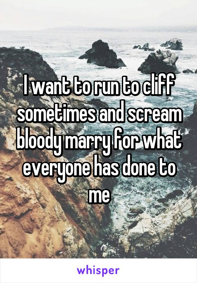 I want to run to cliff sometimes and scream bloody marry for what everyone has done to me