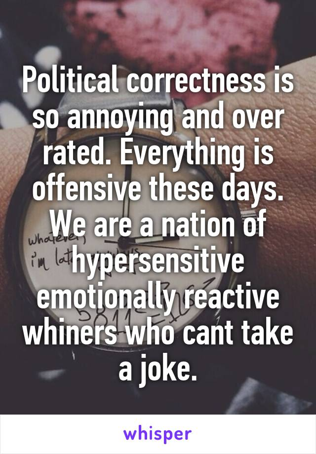 Political correctness is so annoying and over rated. Everything is offensive these days. We are a nation of hypersensitive emotionally reactive whiners who cant take a joke.