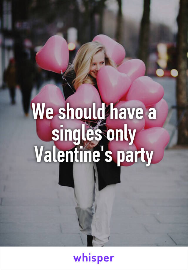 We should have a singles only Valentine's party