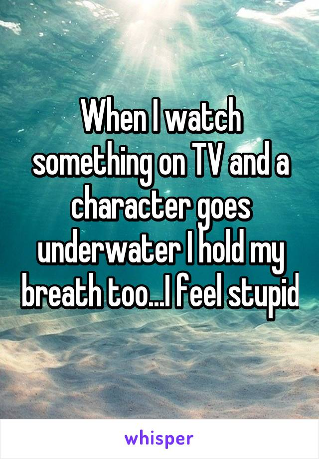 When I watch something on TV and a character goes underwater I hold my breath too...I feel stupid