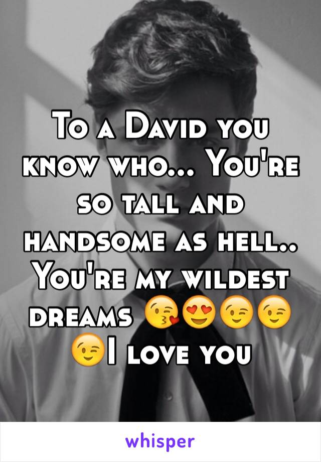 To a David you know who... You're so tall and handsome as hell.. You're my wildest dreams 😘😍😉😉😉I love you