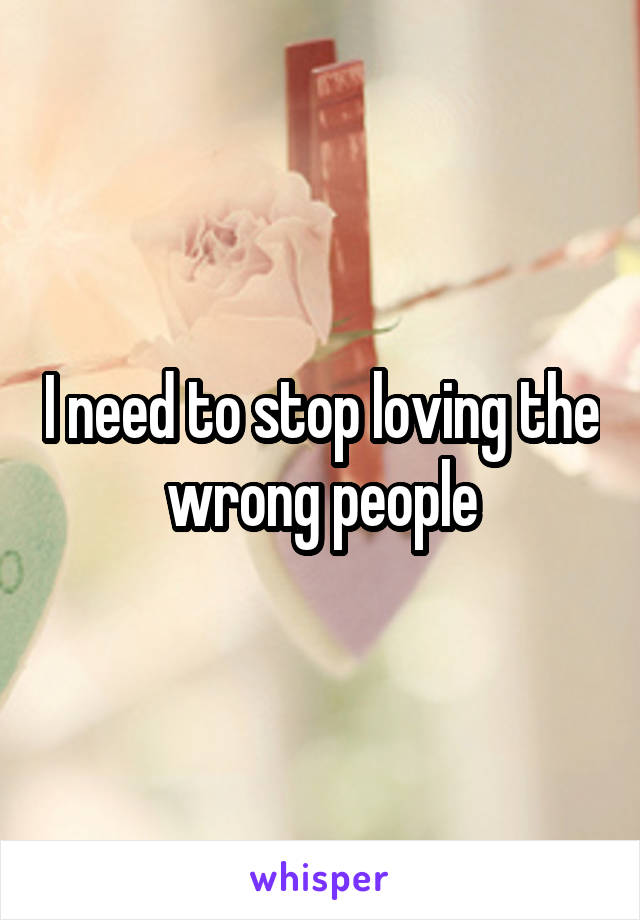 I need to stop loving the wrong people