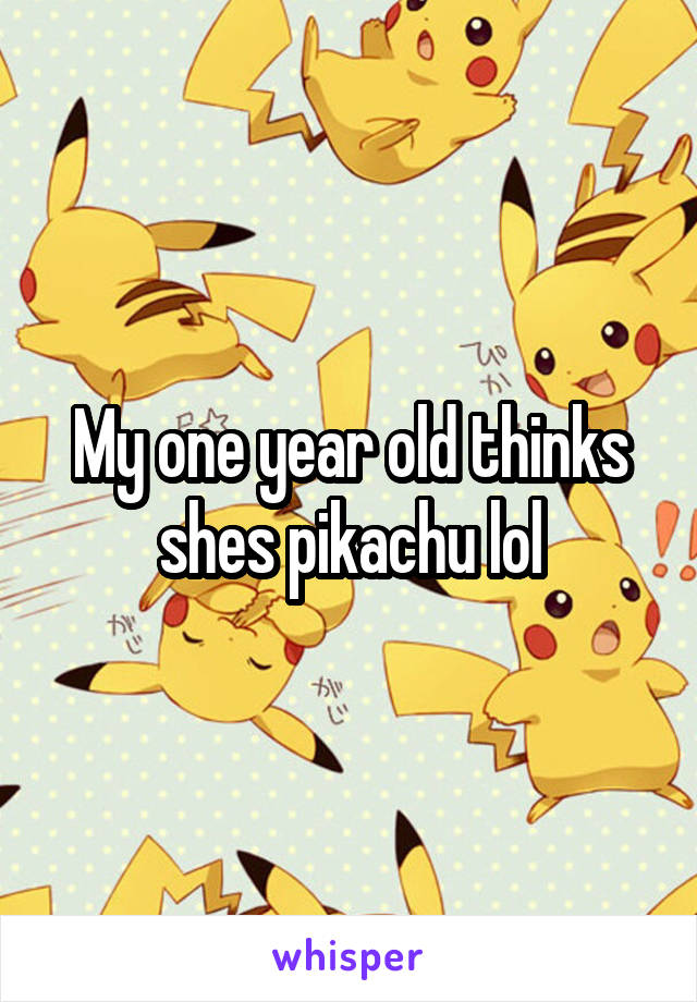 My one year old thinks shes pikachu lol