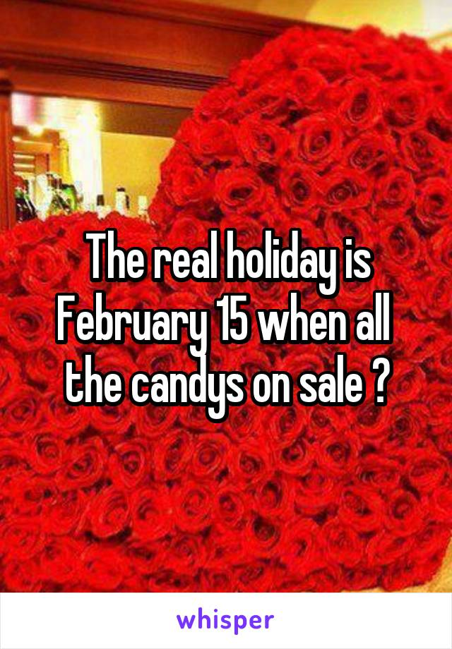 The real holiday is February 15 when all  the candys on sale 😏