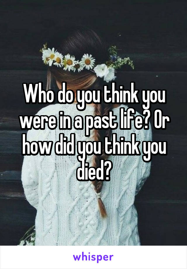 Who do you think you were in a past life? Or how did you think you died?
