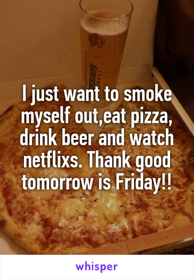 I just want to smoke myself out,eat pizza, drink beer and watch netflixs. Thank good tomorrow is Friday!!