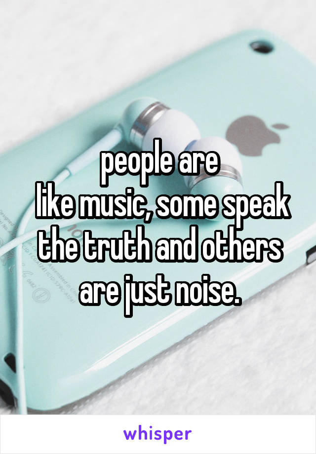 people are   like music, some speak the truth and others are just noise.