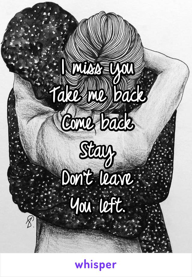 I miss you Take me back Come back Stay Don't leave You left.