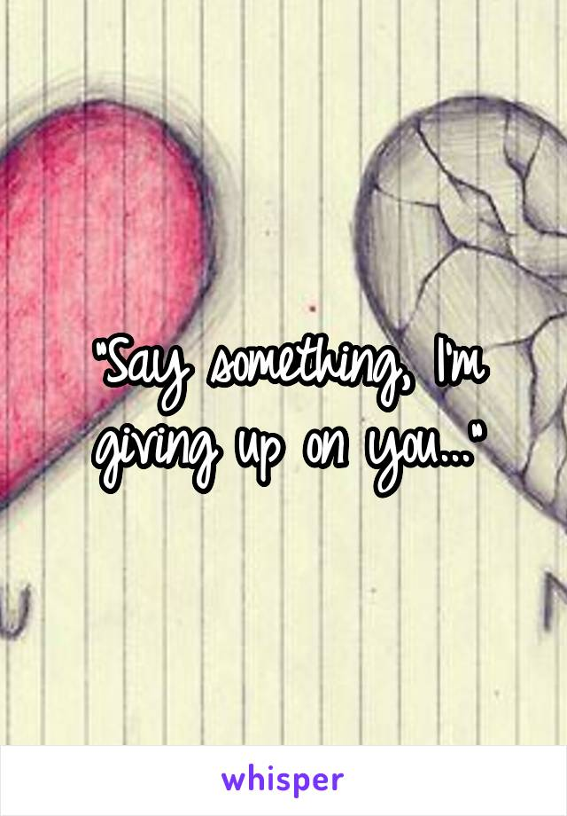 """Say something, I'm giving up on you..."""