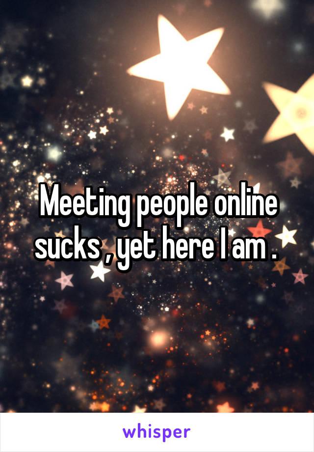 Meeting people online sucks , yet here I am .