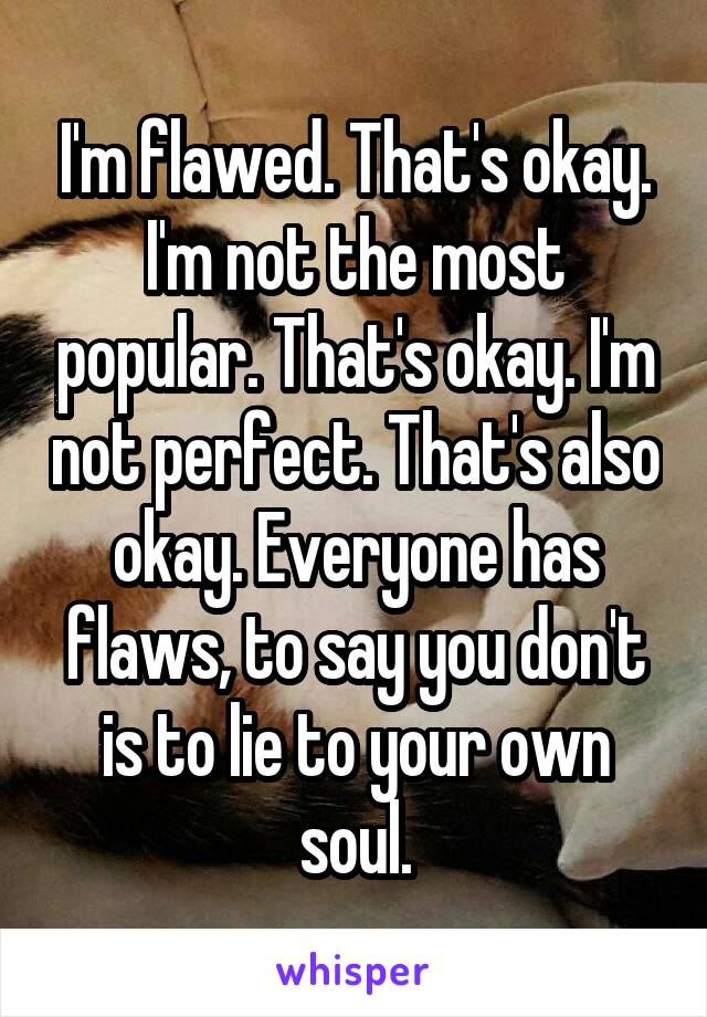 I'm flawed. That's okay. I'm not the most popular. That's okay. I'm not perfect. That's also okay. Everyone has flaws, to say you don't is to lie to your own soul.