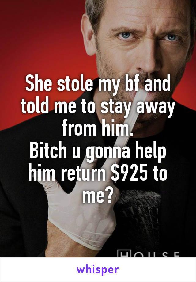 She stole my bf and told me to stay away from him. Bitch u gonna help him return $925 to me?