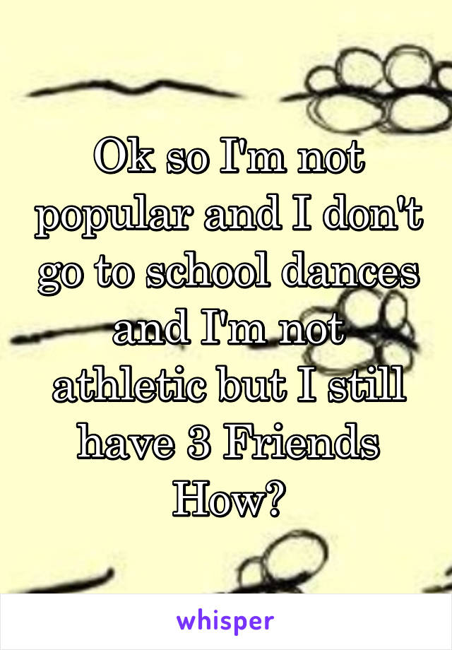 Ok so I'm not popular and I don't go to school dances and I'm not athletic but I still have 3 Friends How?