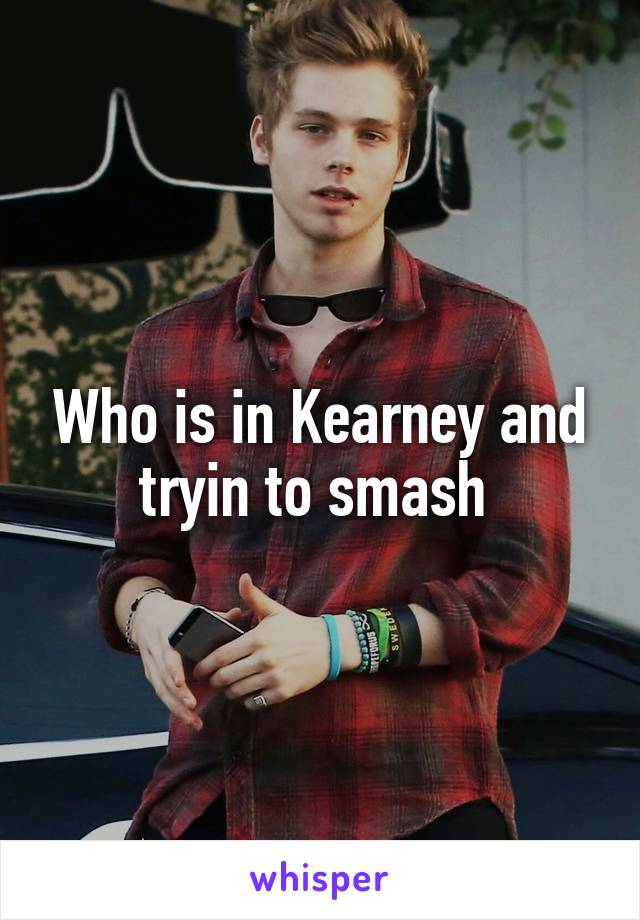 Who is in Kearney and tryin to smash
