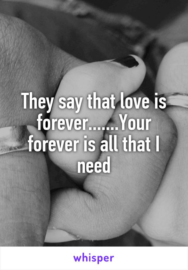 They say that love is forever.......Your forever is all that I need