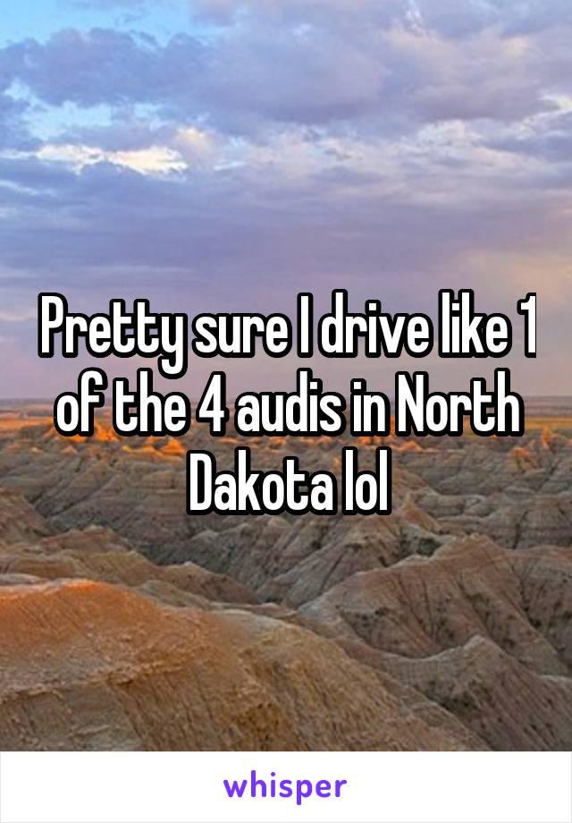 Pretty sure I drive like 1 of the 4 audis in North Dakota lol