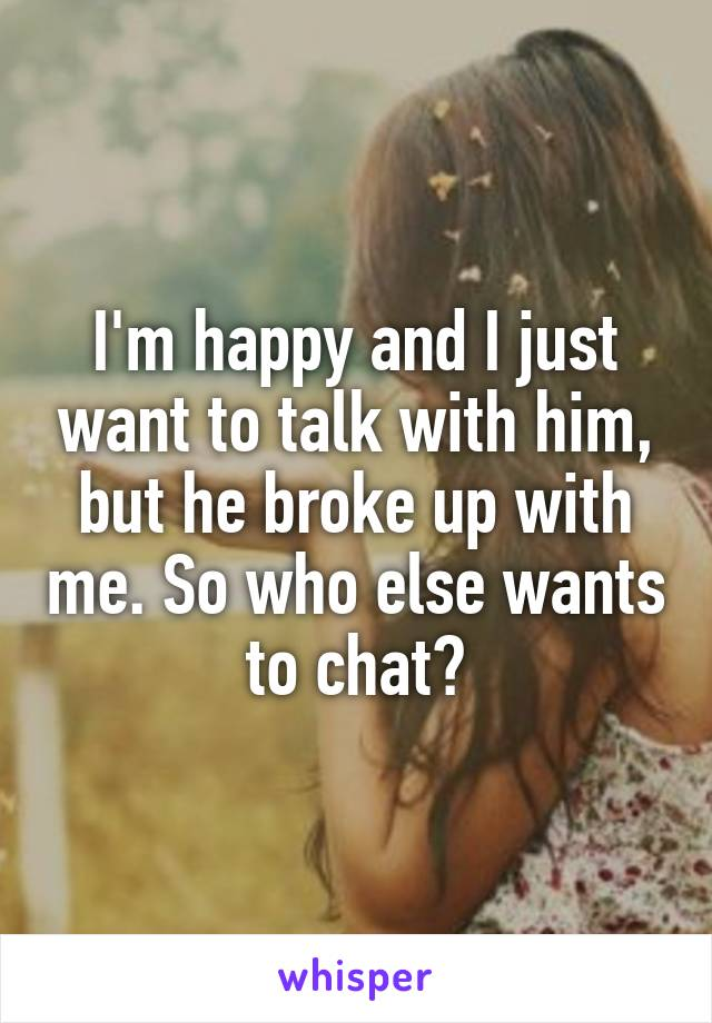 I'm happy and I just want to talk with him, but he broke up with me. So who else wants to chat?