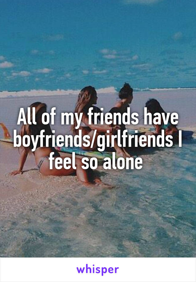 All of my friends have boyfriends/girlfriends I feel so alone