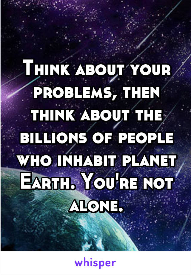 Think about your problems, then think about the billions of people who inhabit planet Earth. You're not alone.