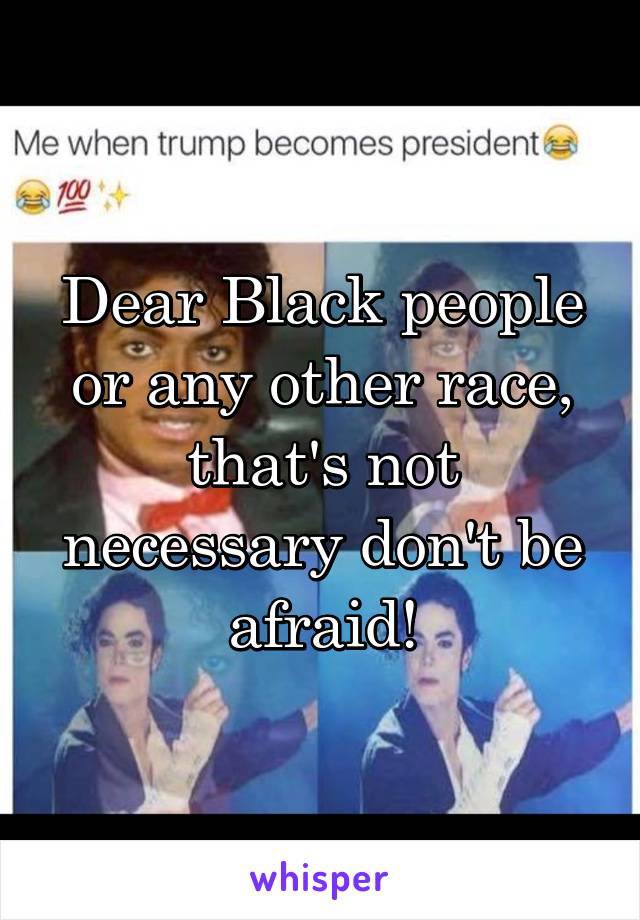 Dear Black people or any other race, that's not necessary don't be afraid!