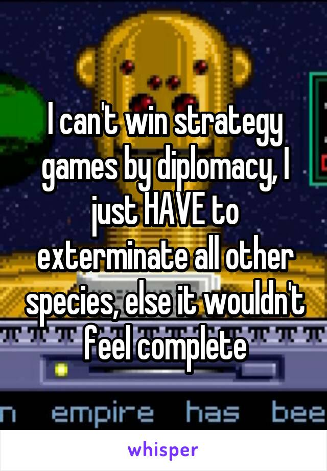 I can't win strategy games by diplomacy, I just HAVE to exterminate all other species, else it wouldn't feel complete