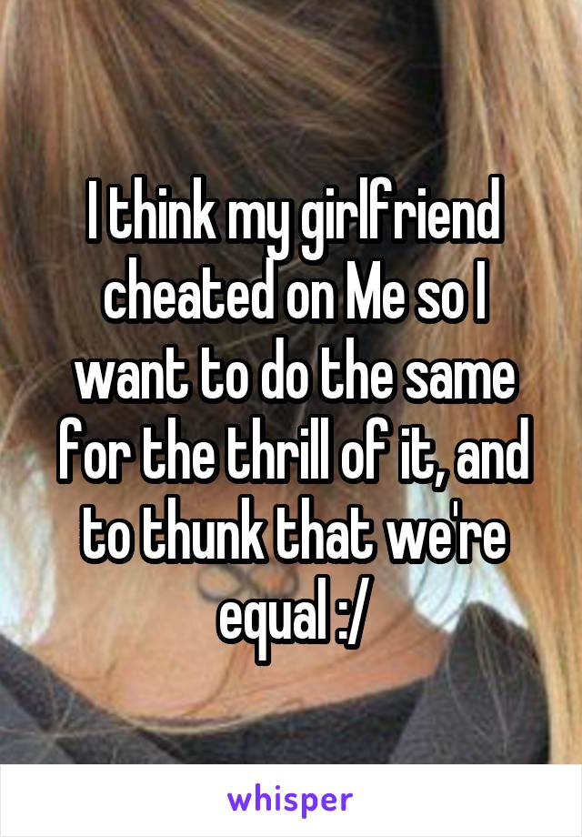 I think my girlfriend cheated on Me so I want to do the same for the thrill of it, and to thunk that we're equal :/
