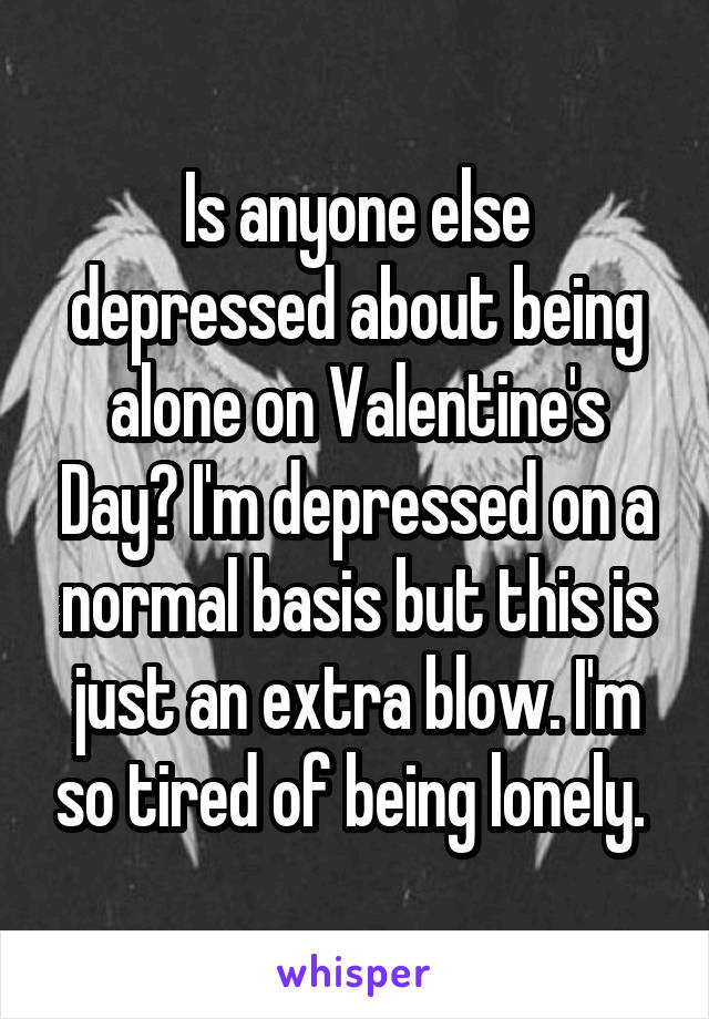 Is anyone else depressed about being alone on Valentine's Day? I'm depressed on a normal basis but this is just an extra blow. I'm so tired of being lonely.