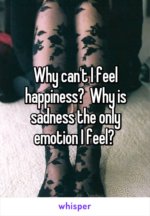 Why can't I feel happiness?  Why is sadness the only emotion I feel?