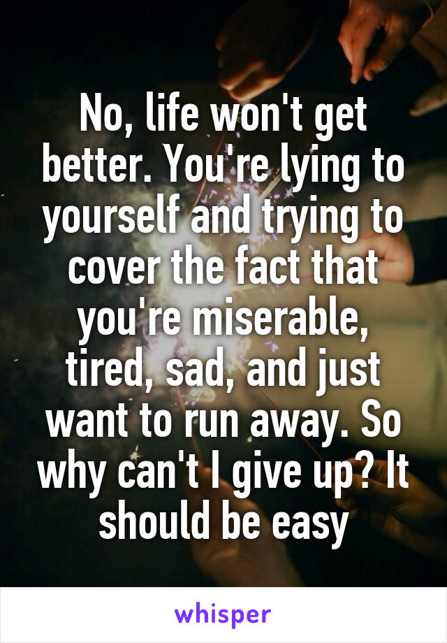 No, life won't get better. You're lying to yourself and trying to cover the fact that you're miserable, tired, sad, and just want to run away. So why can't I give up? It should be easy
