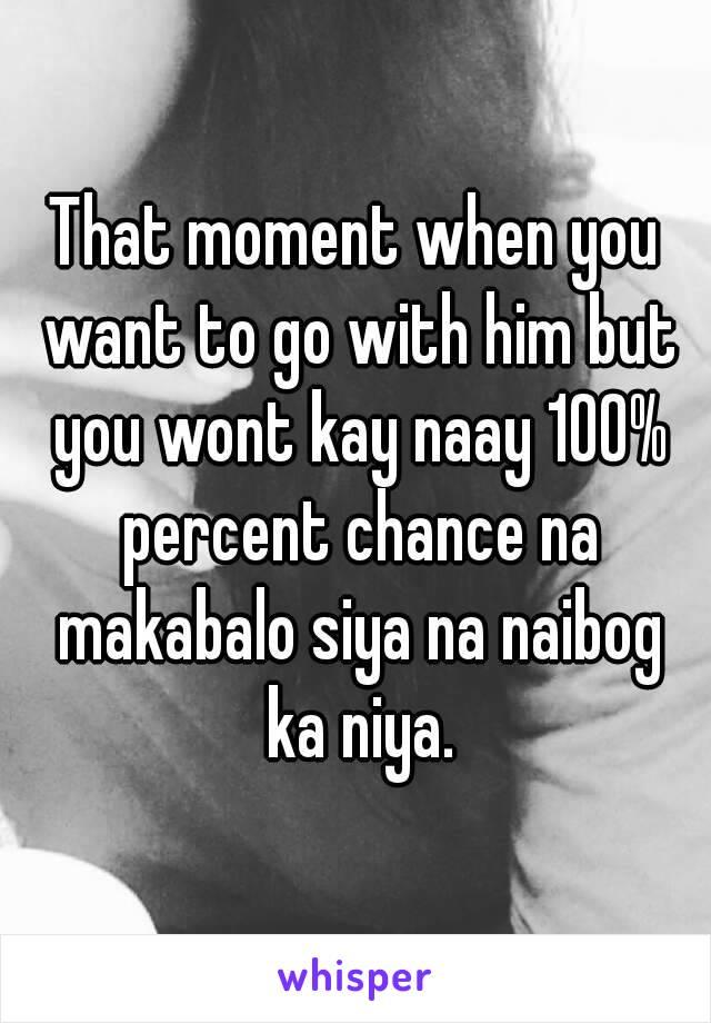 That moment when you want to go with him but you wont kay naay 100% percent chance na makabalo siya na naibog ka niya.