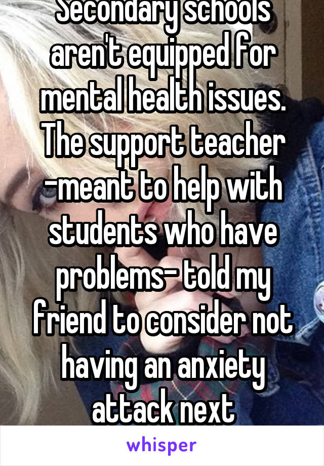 Secondary schools aren't equipped for mental health issues. The support teacher -meant to help with students who have problems- told my friend to consider not having an anxiety attack next time...wtf?