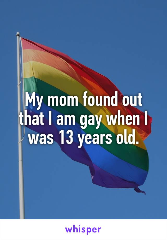 My mom found out that I am gay when I was 13 years old.