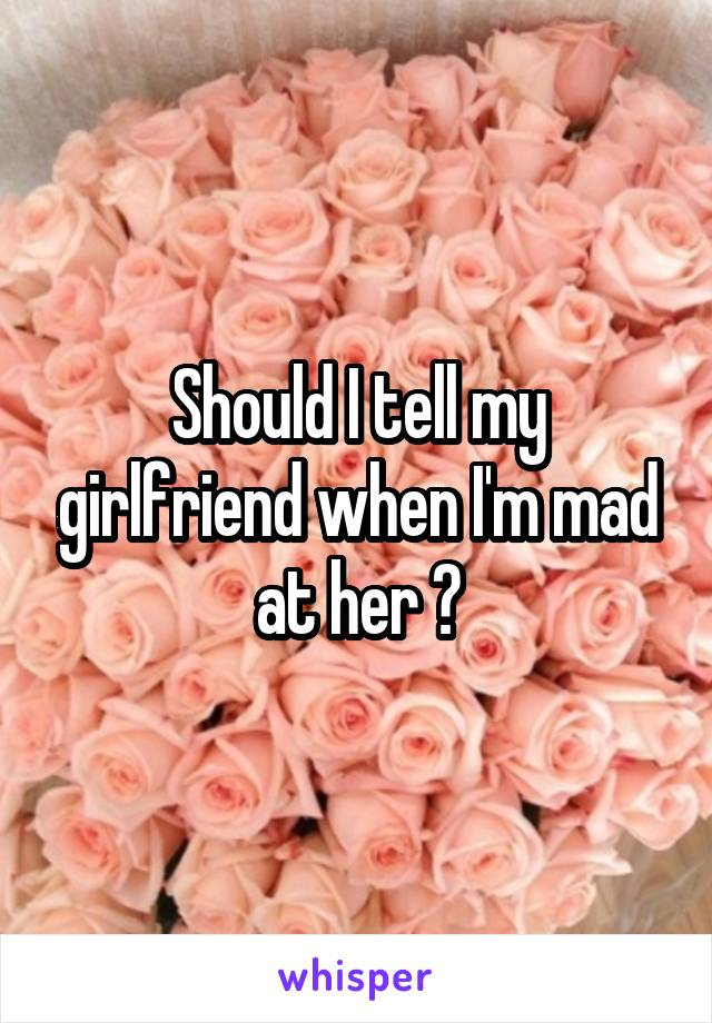 Should I tell my girlfriend when I'm mad at her ?