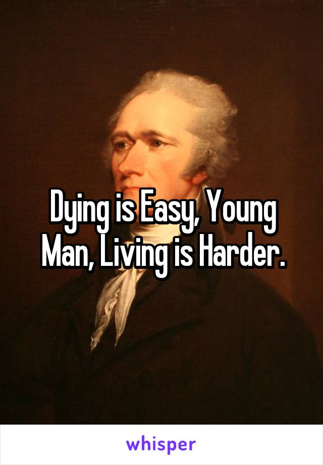 Dying is Easy, Young Man, Living is Harder.