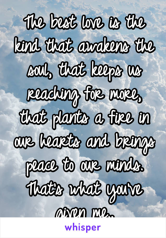 The best love is the kind that awakens the soul, that keeps us reaching for more, that plants a fire in our hearts and brings peace to our minds. That's what you've given me..