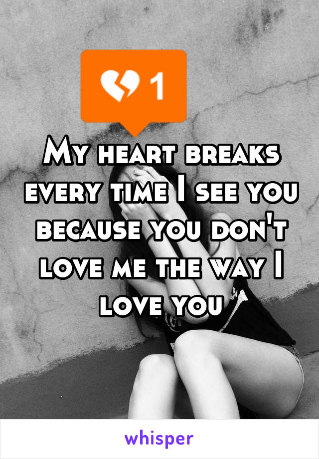 My heart breaks every time I see you because you don't love me the way I love you